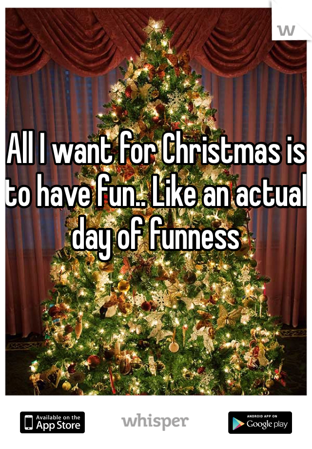 All I want for Christmas is to have fun.. Like an actual day of funness