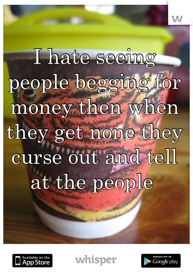 I hate seeing people begging for money then when they get none they curse out and tell at the people