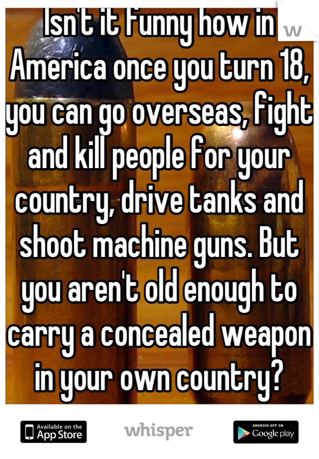 Isn't it funny how in America once you turn 18, you can go overseas, fight and kill people for your country, drive tanks and shoot machine guns. But you aren't old enough to carry a concealed weapon in your own country?