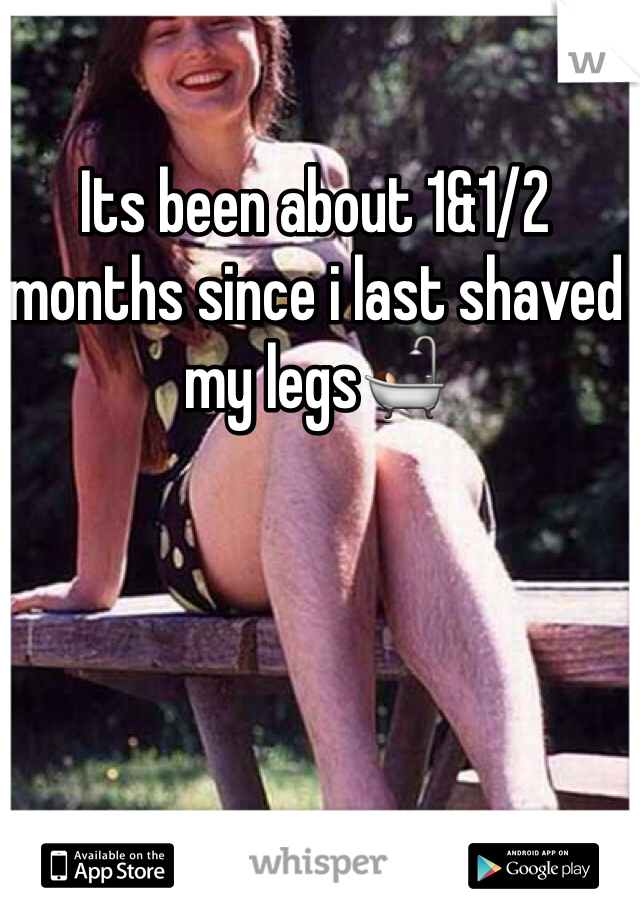 Its been about 1&1/2 months since i last shaved my legs🛀