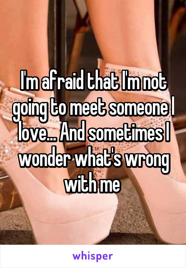 I'm afraid that I'm not going to meet someone I love... And sometimes I wonder what's wrong with me