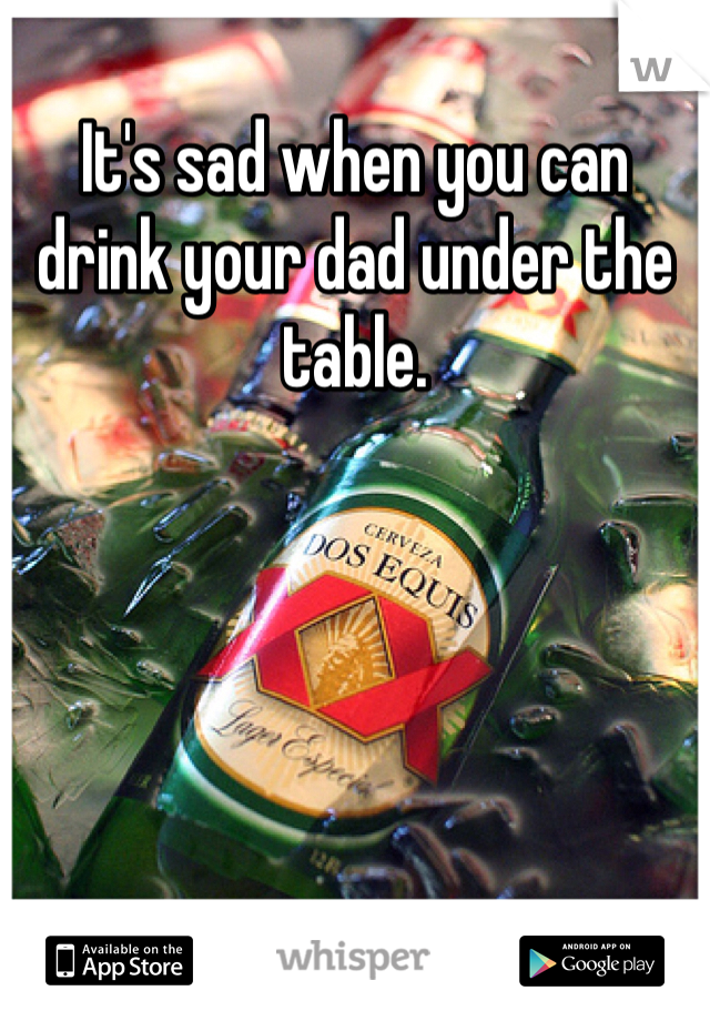 It's sad when you can drink your dad under the table.