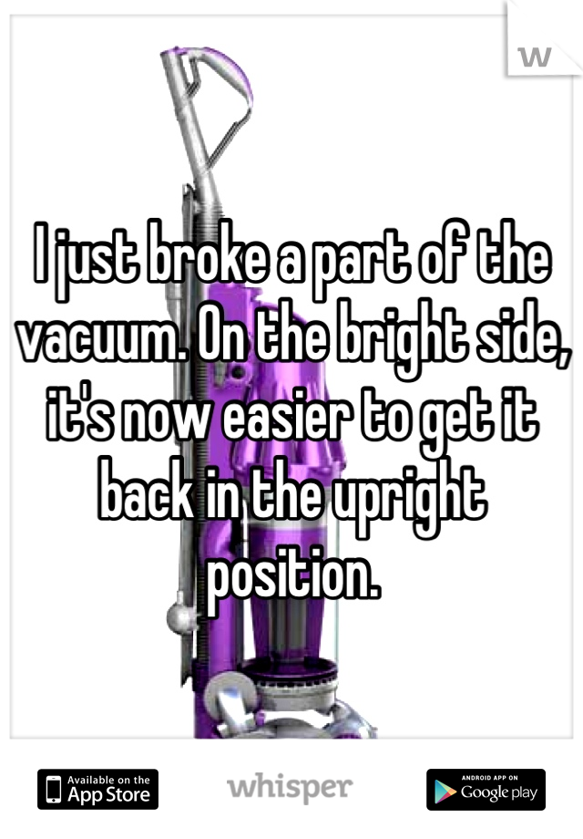 I just broke a part of the vacuum. On the bright side, it's now easier to get it back in the upright position.