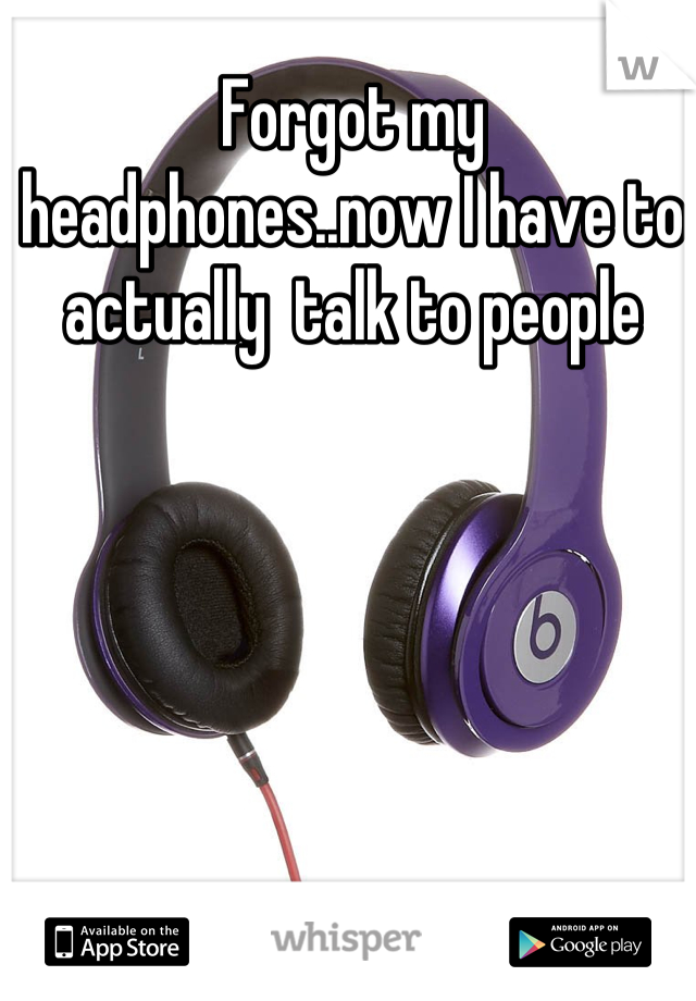 Forgot my headphones..now I have to actually  talk to people