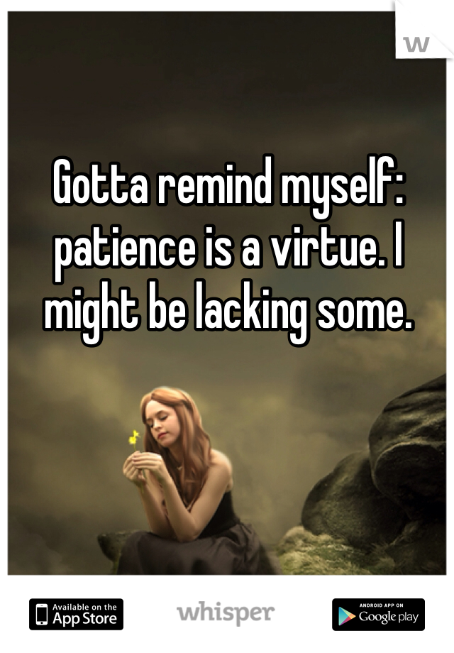 Gotta remind myself: patience is a virtue. I might be lacking some.