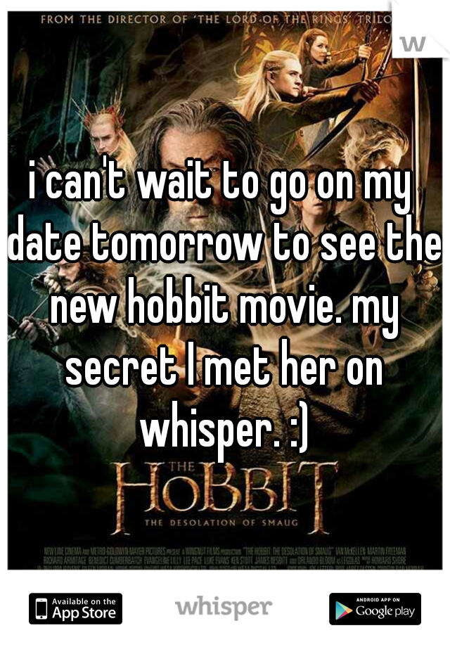 i can't wait to go on my date tomorrow to see the new hobbit movie. my secret I met her on whisper. :)