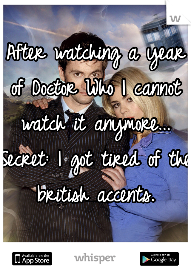 After watching a year of Doctor Who I cannot watch it anymore... Secret: I got tired of the british accents.