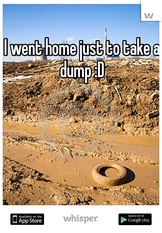 I went home just to take a dump :D