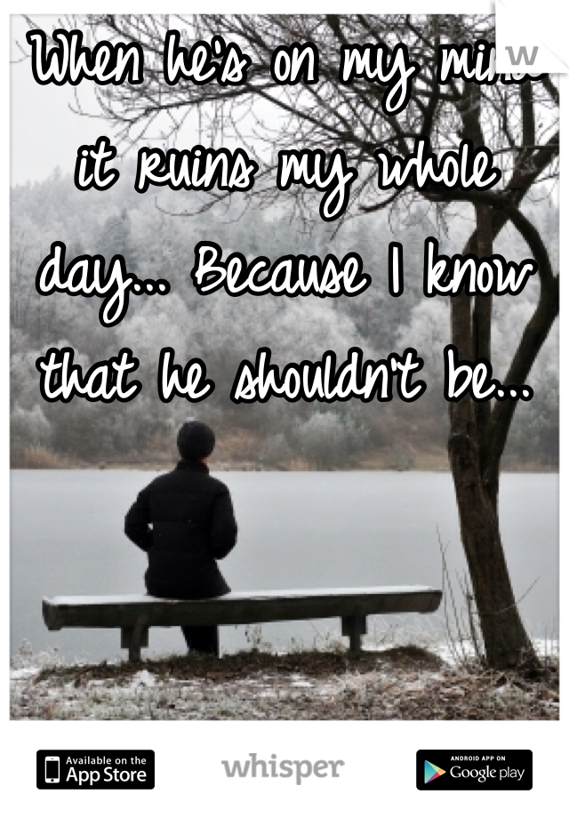 When he's on my mind it ruins my whole day... Because I know that he shouldn't be...