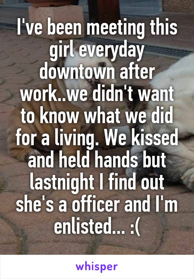 I've been meeting this girl everyday downtown after work..we didn't want to know what we did for a living. We kissed and held hands but lastnight I find out she's a officer and I'm enlisted... :(