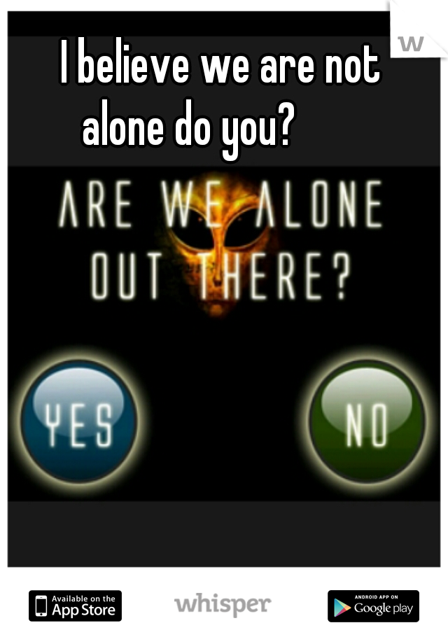I believe we are not alone do you?