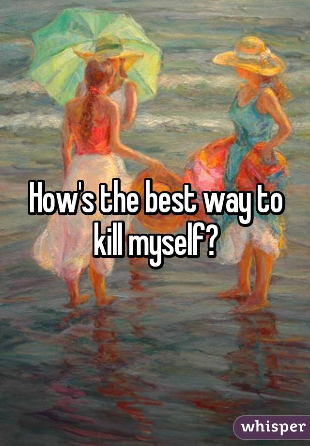 How's the best way to kill myself?