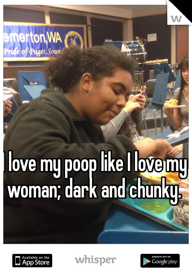 I love my poop like I love my woman; dark and chunky.