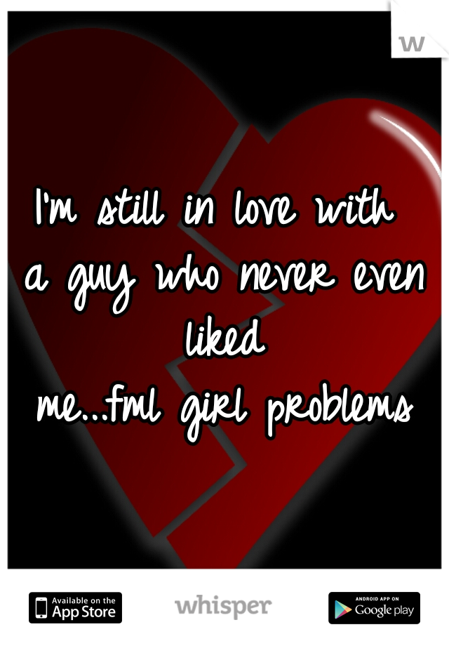 I'm still in love with  a guy who never even liked  me...fml girl problems