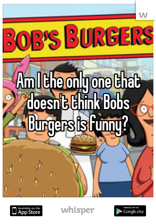 Am I the only one that doesn't think Bobs Burgers is funny?