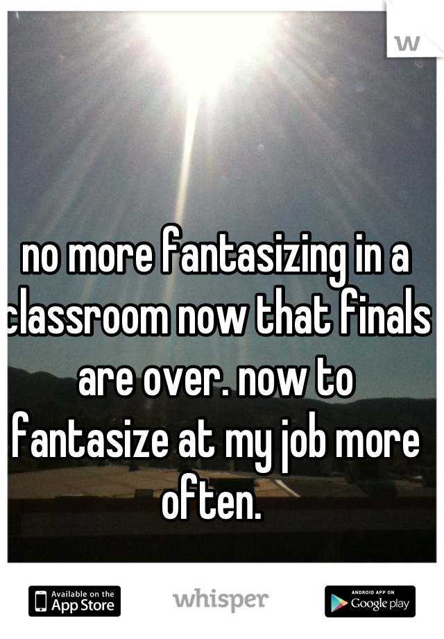 no more fantasizing in a classroom now that finals are over. now to fantasize at my job more often.