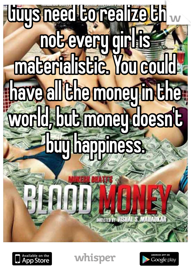 Guys need to realize that not every girl is materialistic. You could have all the money in the world, but money doesn't buy happiness.