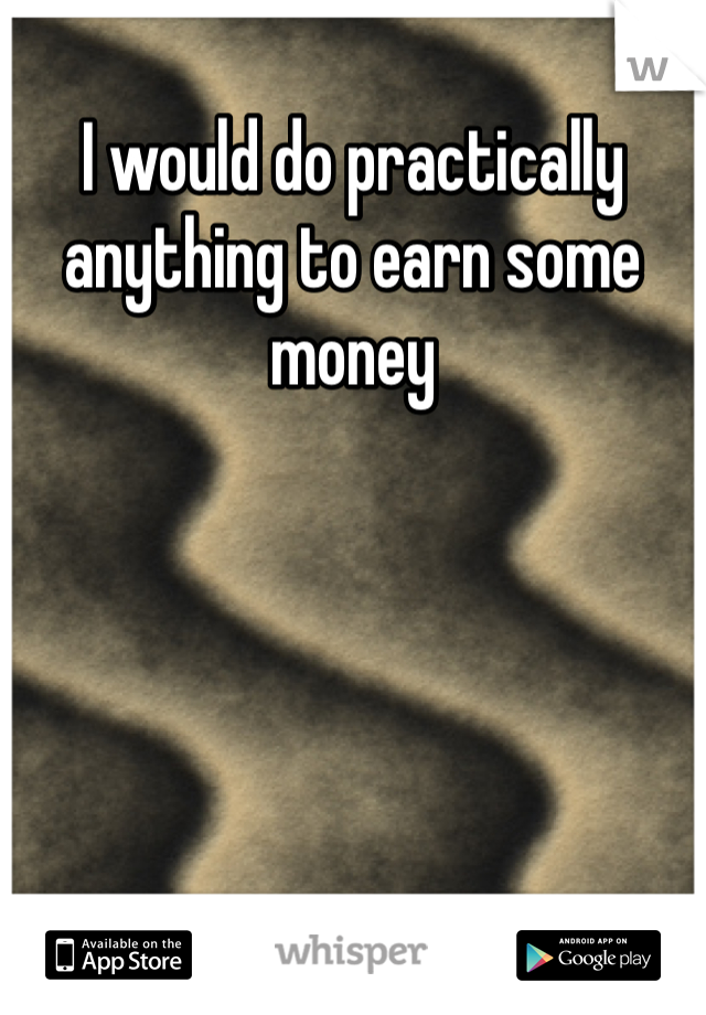 I would do practically anything to earn some money