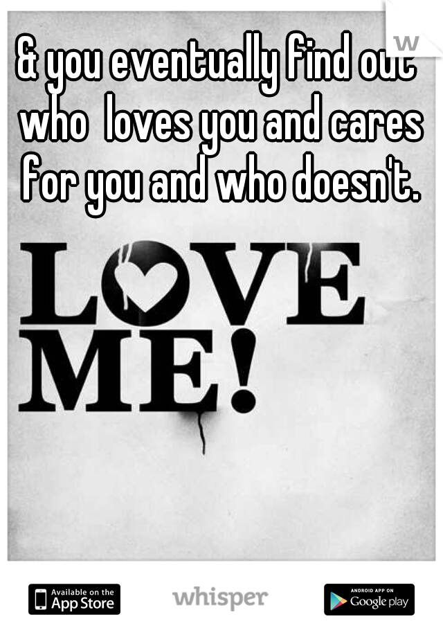 & you eventually find out who  loves you and cares for you and who doesn't.