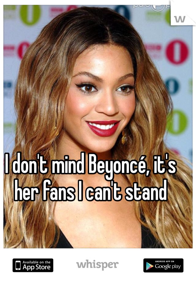 I don't mind Beyoncé, it's her fans I can't stand