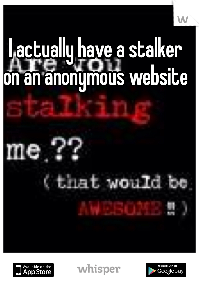 I actually have a stalker on an anonymous website