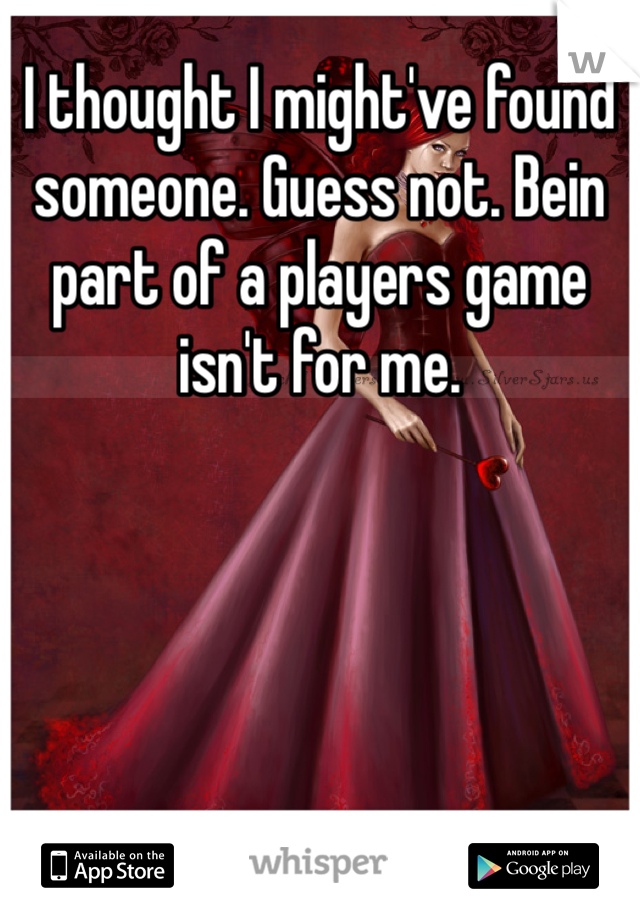 I thought I might've found someone. Guess not. Bein part of a players game isn't for me.