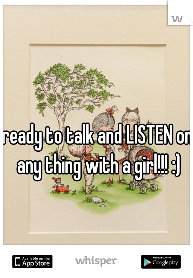 ready to talk and LISTEN on any thing with a girl!!! :)