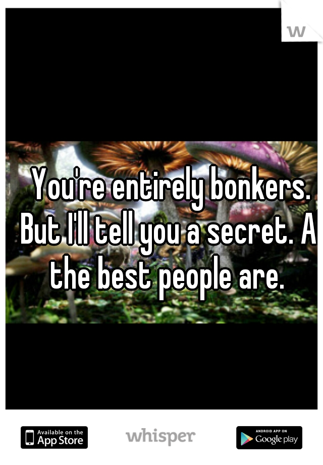 You're entirely bonkers. But I'll tell you a secret. All the best people are.