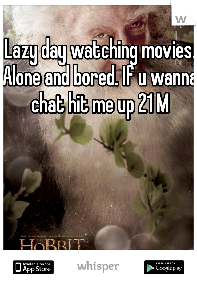Lazy day watching movies. Alone and bored. If u wanna chat hit me up 21 M