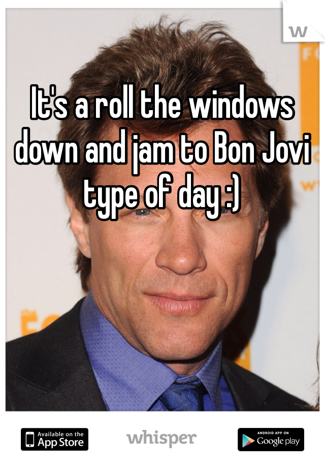 It's a roll the windows down and jam to Bon Jovi type of day :)