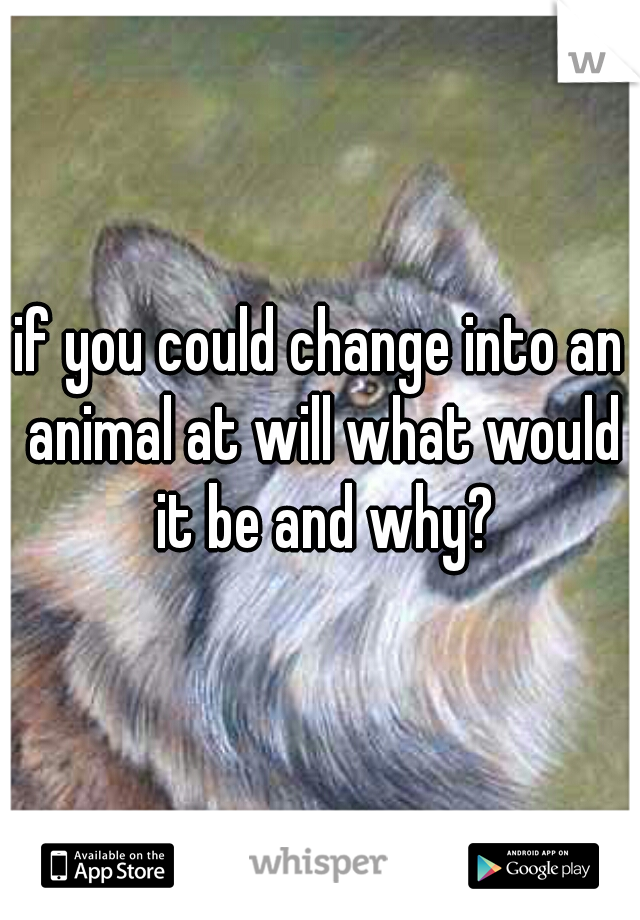 if you could change into an animal at will what would it be and why?