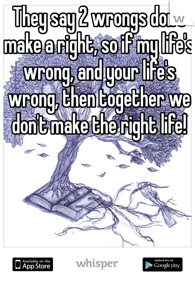 They say 2 wrongs don't make a right, so if my life's wrong, and your life's wrong, then together we don't make the right life!