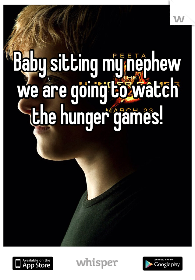 Baby sitting my nephew we are going to watch the hunger games!