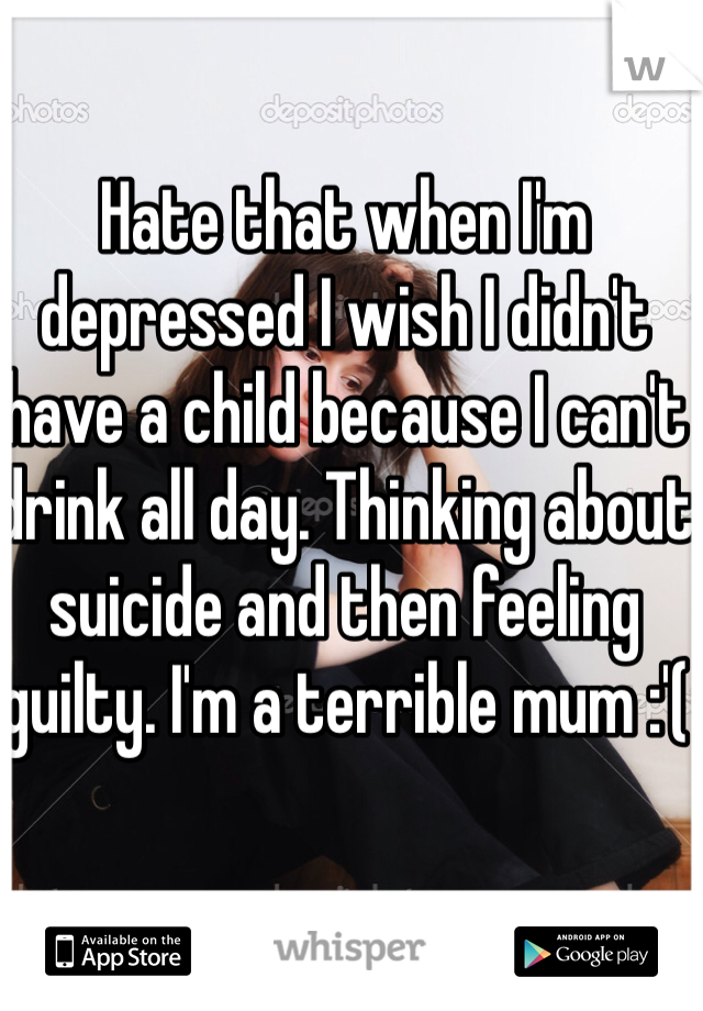Hate that when I'm depressed I wish I didn't have a child because I can't drink all day. Thinking about suicide and then feeling guilty. I'm a terrible mum :'(