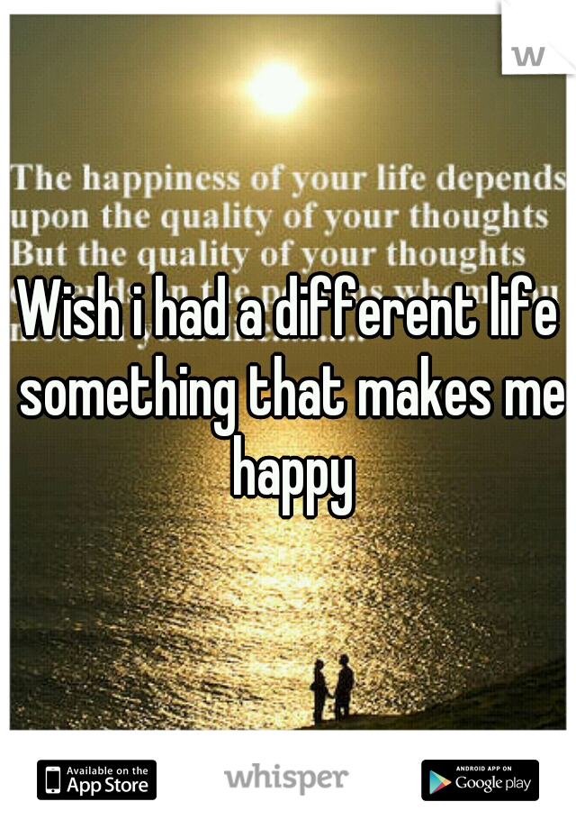 Wish i had a different life something that makes me happy