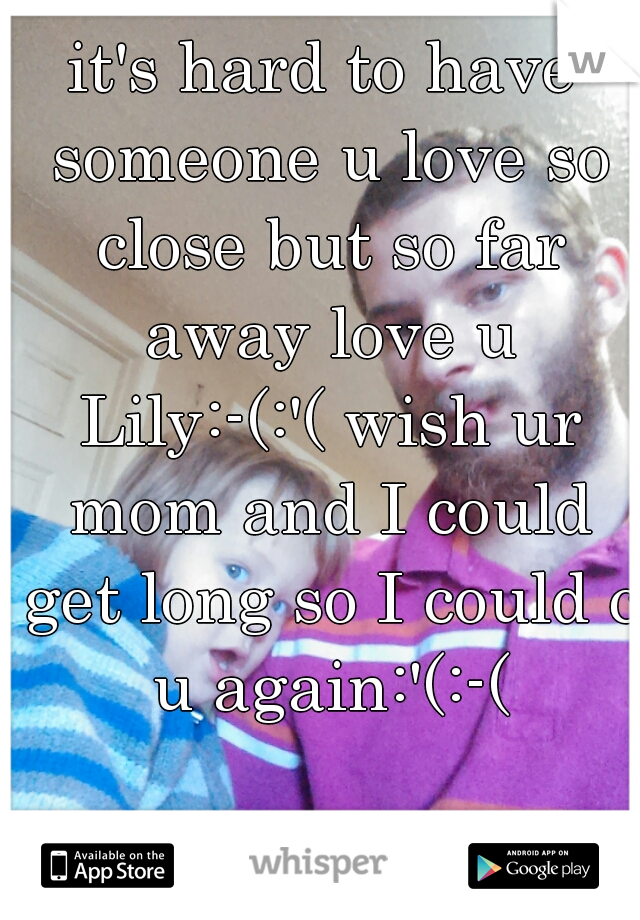 it's hard to have someone u love so close but so far away love u Lily:-(:'( wish ur mom and I could get long so I could c u again:'(:-(