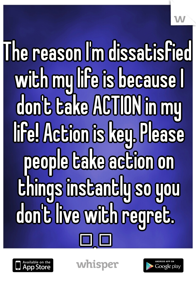 The reason I'm dissatisfied with my life is because I don't take ACTION in my life! Action is key. Please people take action on things instantly so you don't live with regret.   □.□