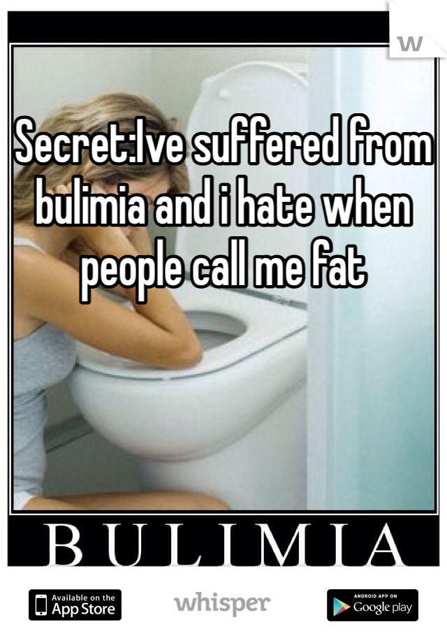 Secret:Ive suffered from bulimia and i hate when people call me fat