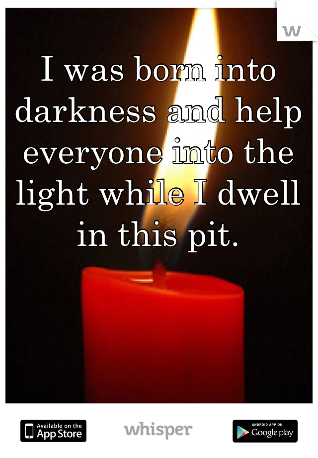 I was born into darkness and help everyone into the light while I dwell in this pit.