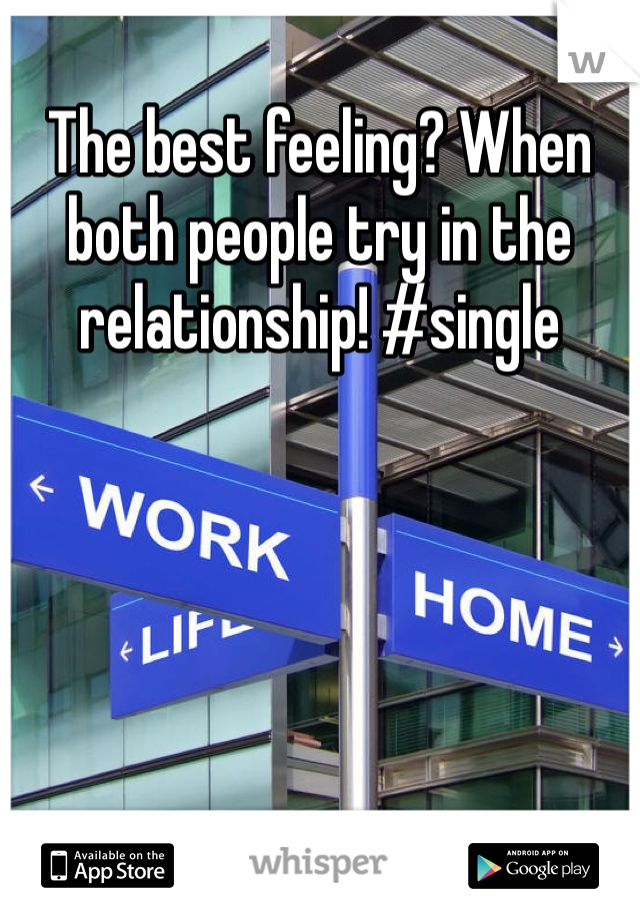 The best feeling? When both people try in the relationship! #single