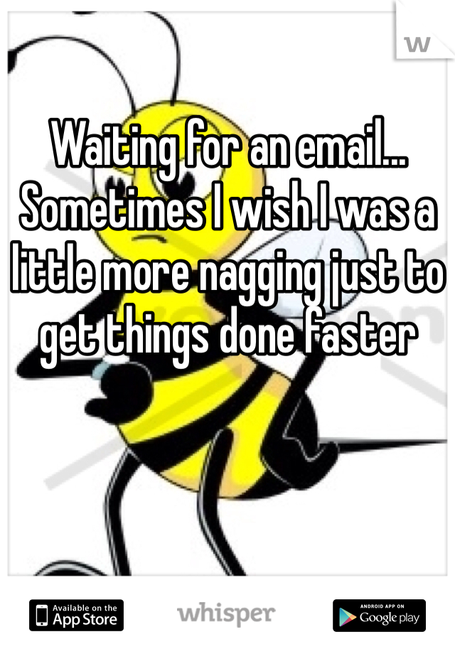 Waiting for an email... Sometimes I wish I was a little more nagging just to get things done faster