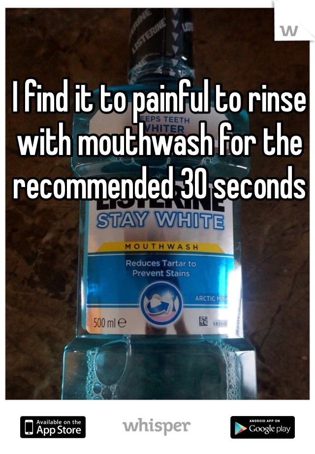 I find it to painful to rinse with mouthwash for the recommended 30 seconds
