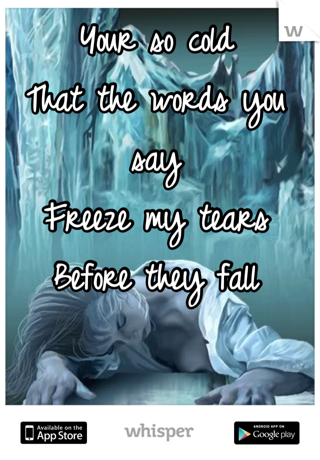 Your so cold That the words you say Freeze my tears  Before they fall