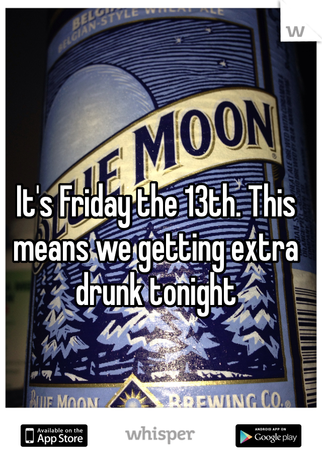 It's Friday the 13th. This means we getting extra drunk tonight