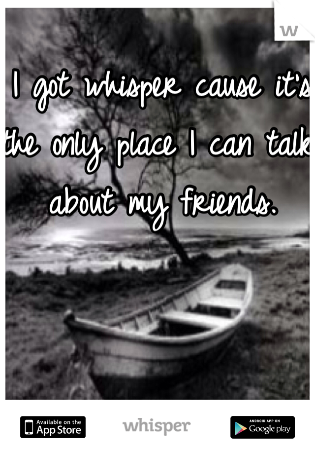 I got whisper cause it's the only place I can talk about my friends.