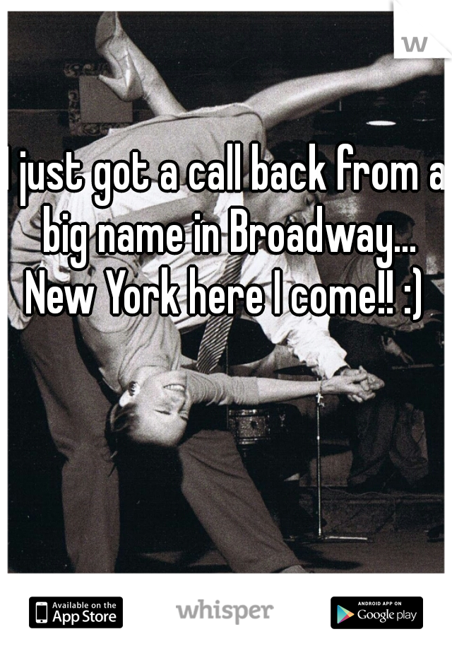 I just got a call back from a big name in Broadway... New York here I come!! :)