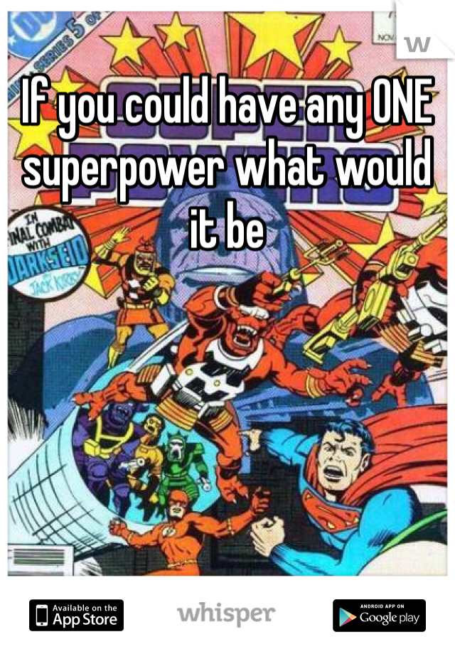 If you could have any ONE superpower what would it be