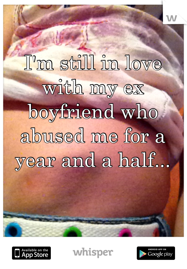 I'm still in love with my ex boyfriend who abused me for a year and a half...