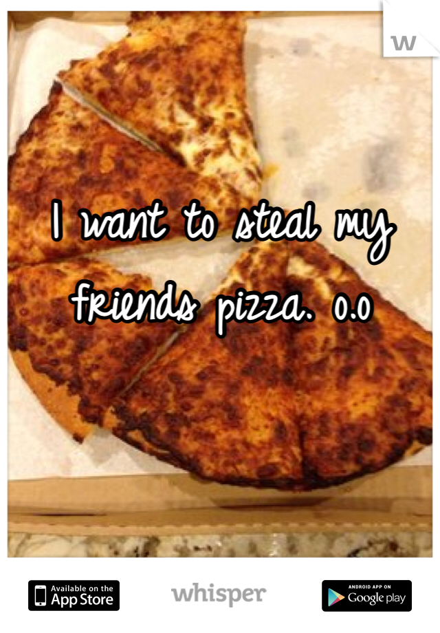 I want to steal my friends pizza. o.o