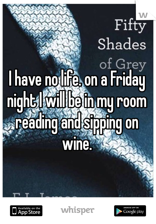 I have no life. on a Friday night I will be in my room reading and sipping on wine.